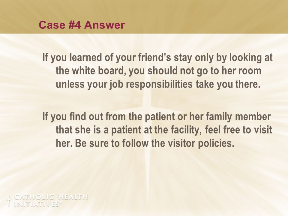 Case #4 Answer If you learned of your friend's stay only by looking at the white board, you should not go to her room unless your job responsibilities take you there.
