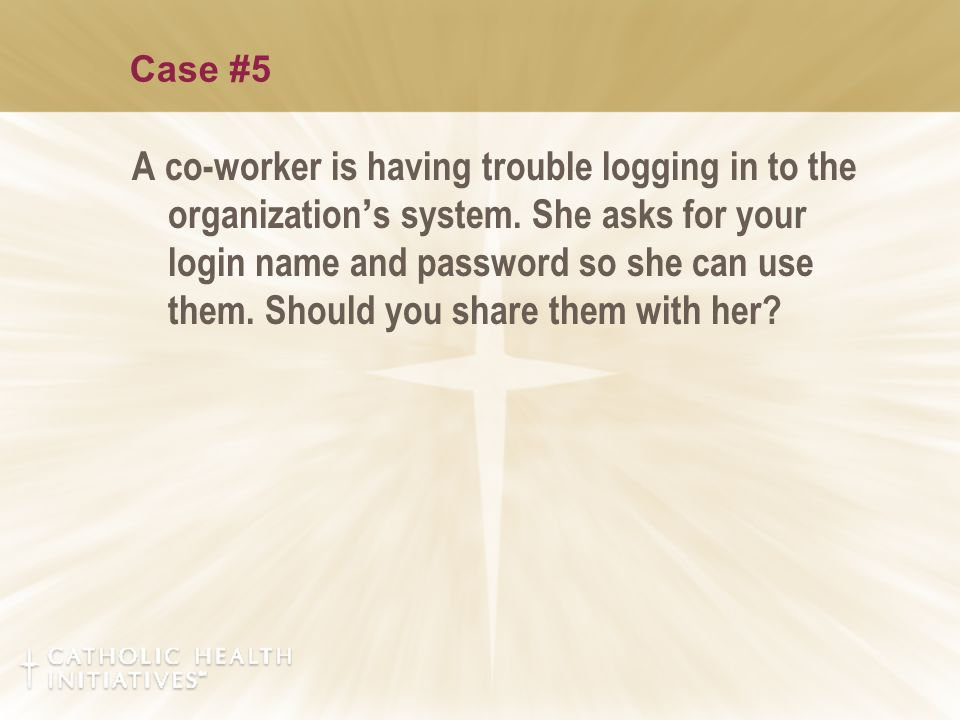 Case #5 A co-worker is having trouble logging in to the organization ' s system.