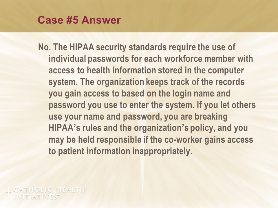 Case #5 Answer No. The HIPAA security standards require the use of individual passwords for each workforce member with access to health information st