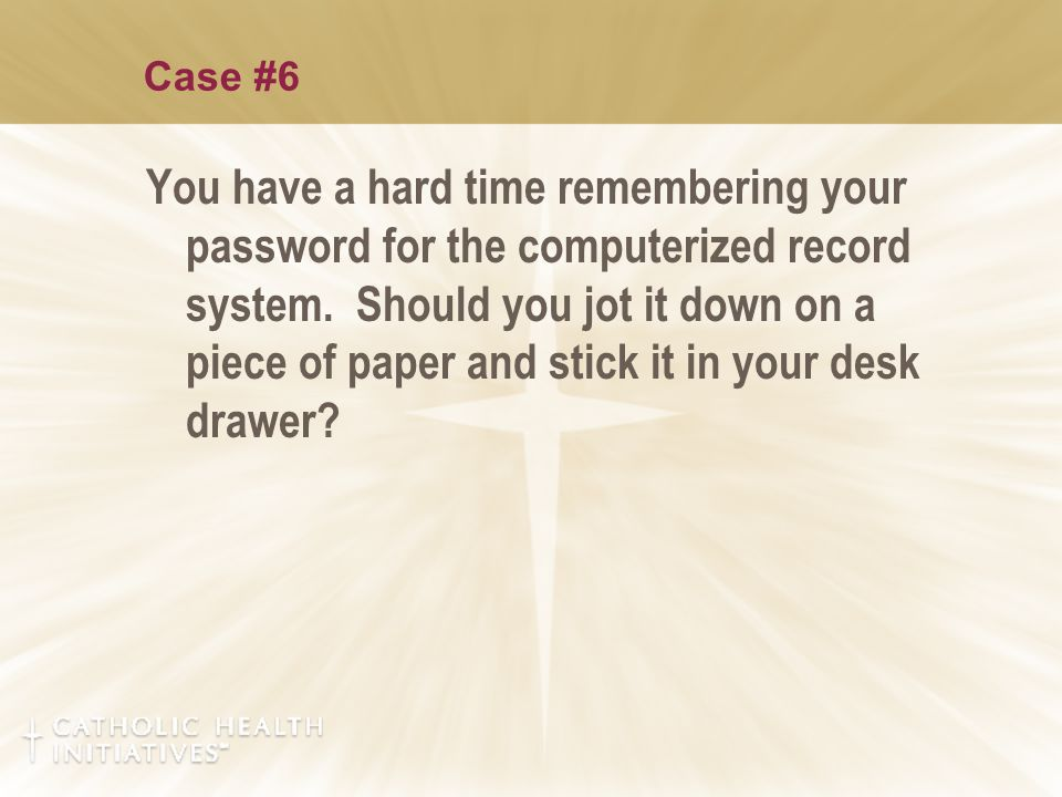 Case #6 You have a hard time remembering your password for the computerized record system. Should you jot it down on a piece of paper and stick it in