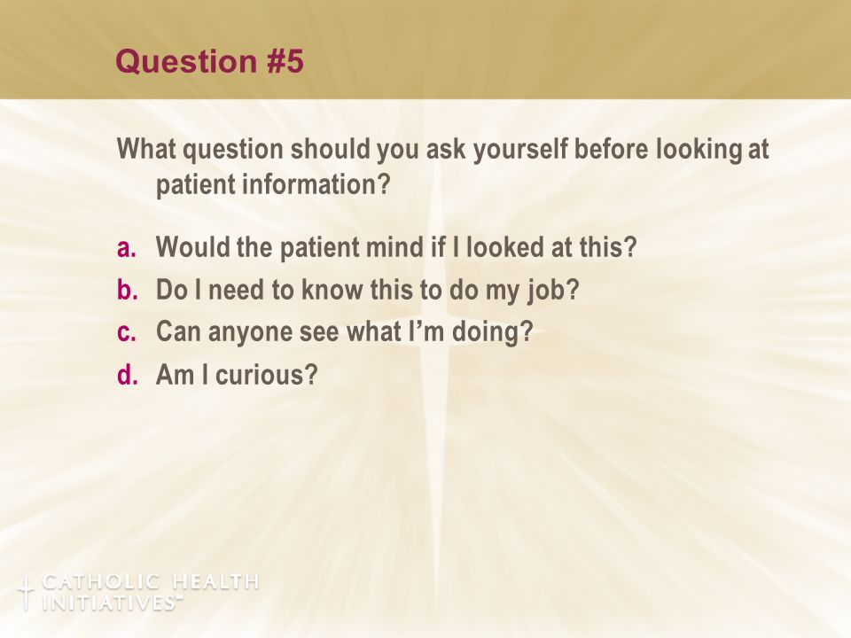 Question #5 What question should you ask yourself before looking at patient information? a.Would the patient mind if I looked at this? b.Do I need to