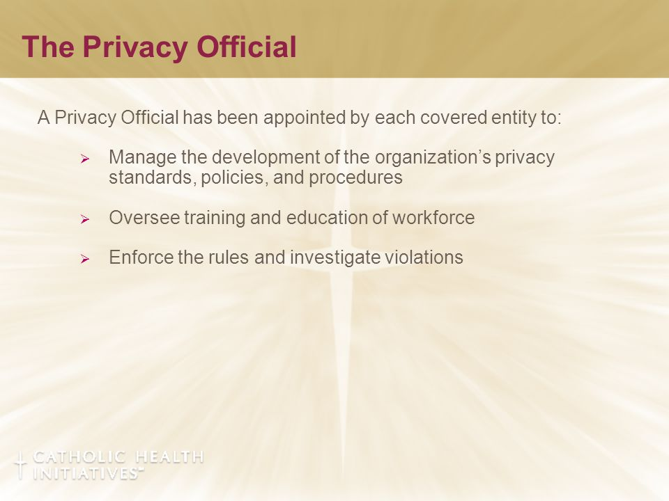 The Privacy Official A Privacy Official has been appointed by each covered entity to:  Manage the development of the organization's privacy standards