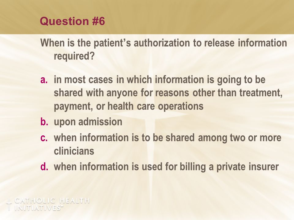 Question #6 When is the patient ' s authorization to release information required? a.in most cases in which information is going to be shared with any