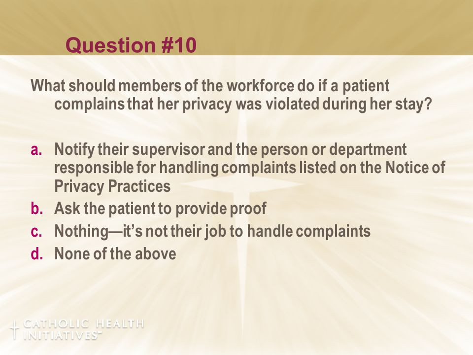 Question #10 What should members of the workforce do if a patient complains that her privacy was violated during her stay.
