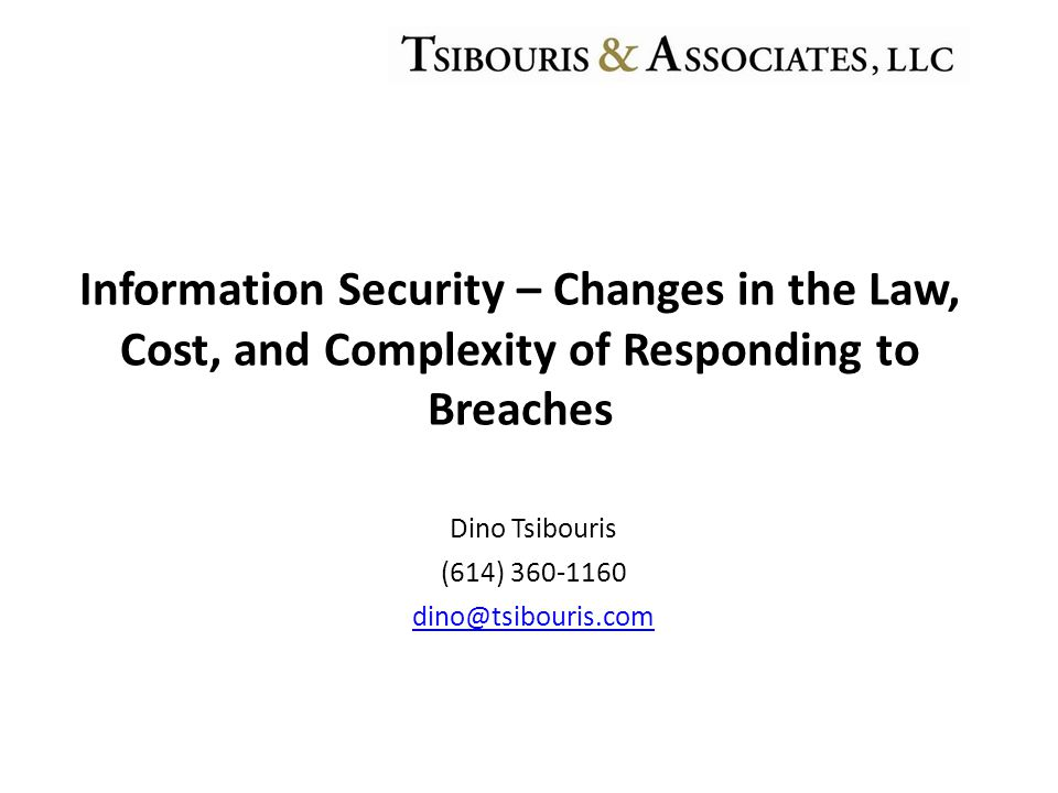 Dino Tsibouris (614) 360-1160 dino@tsibouris.com Information Security – Changes in the Law, Cost, and Complexity of Responding to Breaches