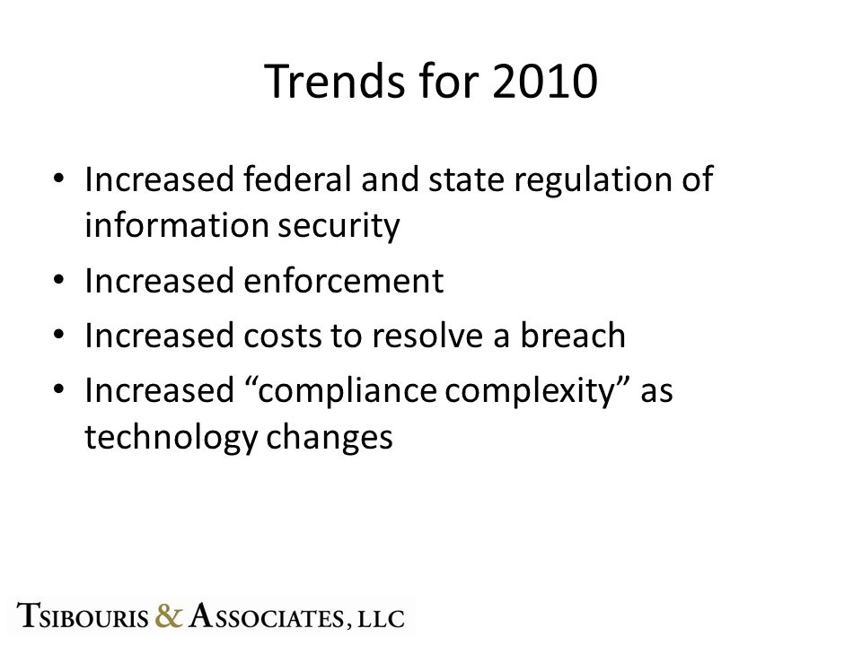 "Trends for 2010 Increased federal and state regulation of information security Increased enforcement Increased costs to resolve a breach Increased ""co"