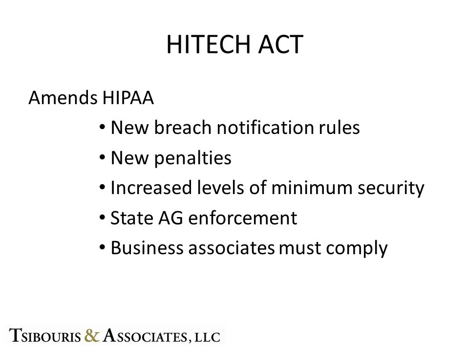 HITECH ACT Amends HIPAA New breach notification rules New penalties Increased levels of minimum security State AG enforcement Business associates must comply