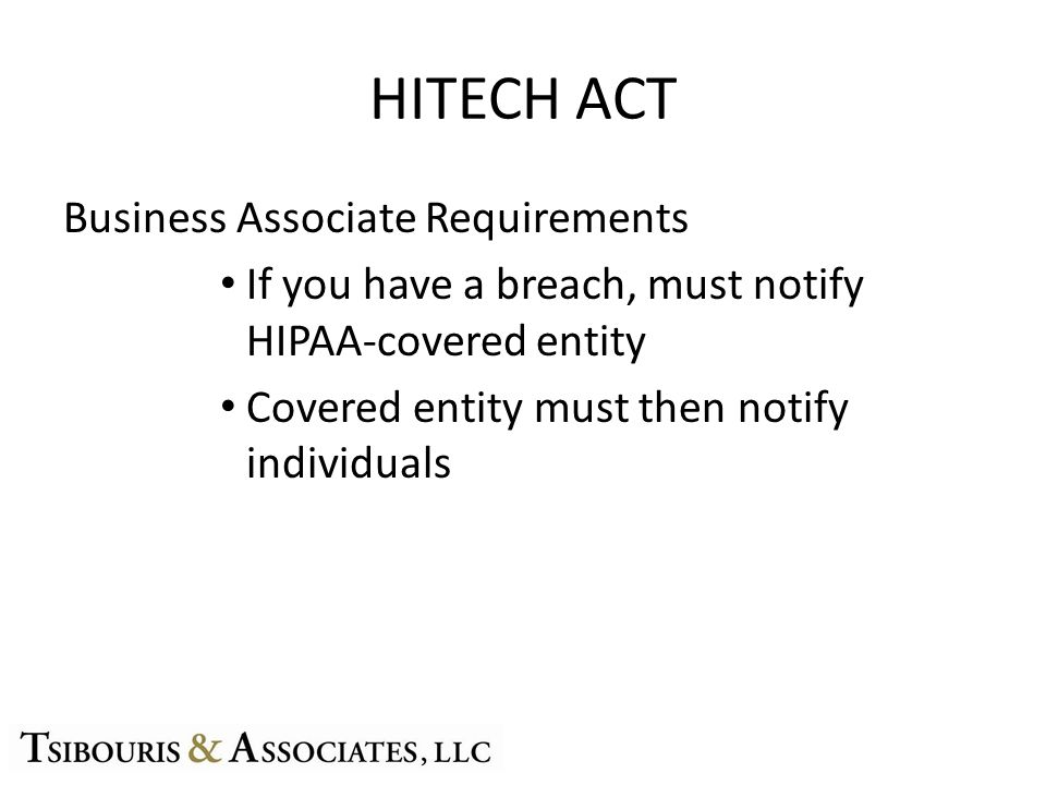 HITECH ACT Business Associate Requirements If you have a breach, must notify HIPAA-covered entity Covered entity must then notify individuals