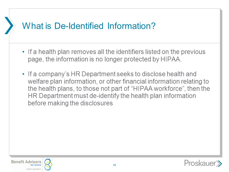 15 What is De-Identified Information? If a health plan removes all the identifiers listed on the previous page, the information is no longer protected