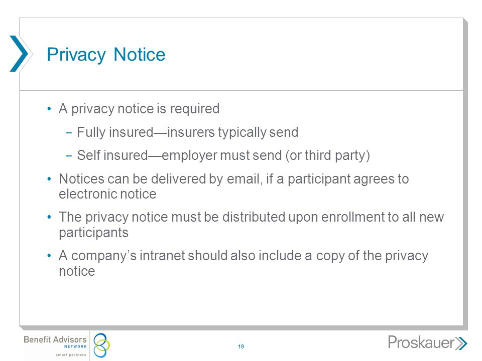 19 Privacy Notice A privacy notice is required ­ Fully insured—insurers typically send ­ Self insured—employer must send (or third party) Notices can be delivered by email, if a participant agrees to electronic notice The privacy notice must be distributed upon enrollment to all new participants A company's intranet should also include a copy of the privacy notice