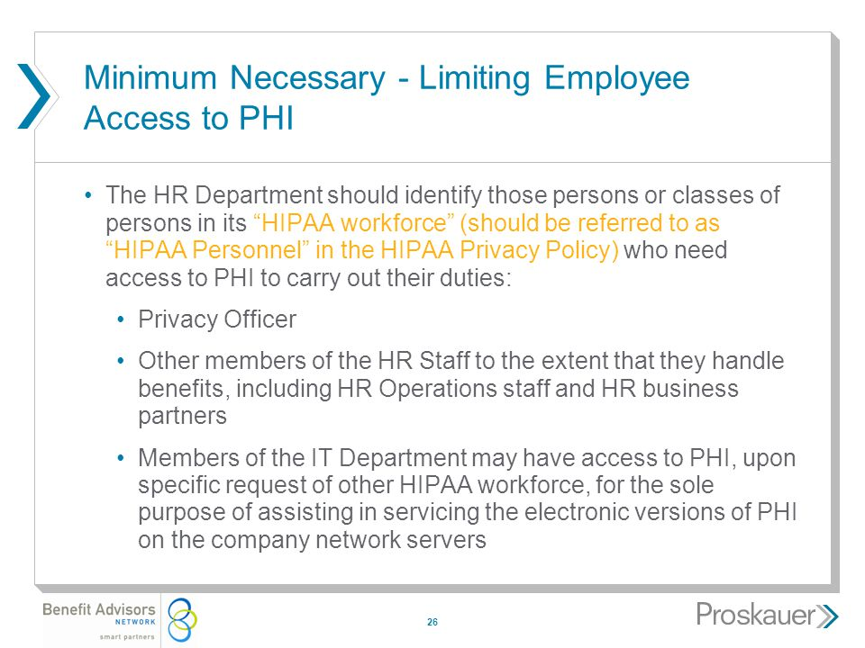 26 Minimum Necessary - Limiting Employee Access to PHI The HR Department should identify those persons or classes of persons in its HIPAA workforce (should be referred to as HIPAA Personnel in the HIPAA Privacy Policy) who need access to PHI to carry out their duties: Privacy Officer Other members of the HR Staff to the extent that they handle benefits, including HR Operations staff and HR business partners Members of the IT Department may have access to PHI, upon specific request of other HIPAA workforce, for the sole purpose of assisting in servicing the electronic versions of PHI on the company network servers