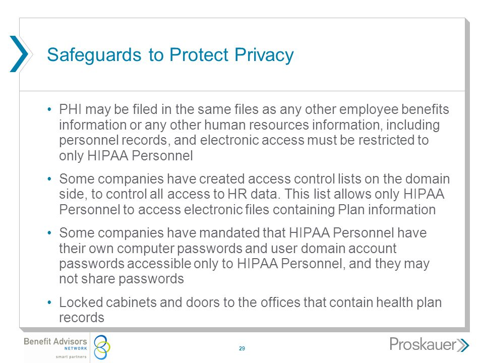29 Safeguards to Protect Privacy PHI may be filed in the same files as any other employee benefits information or any other human resources information, including personnel records, and electronic access must be restricted to only HIPAA Personnel Some companies have created access control lists on the domain side, to control all access to HR data.