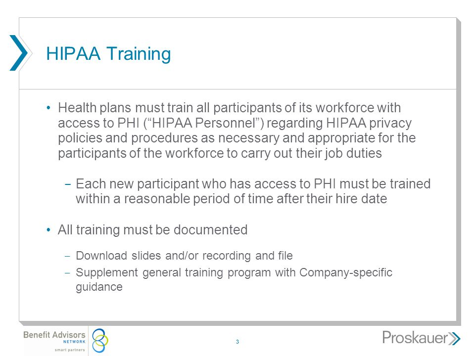3 HIPAA Training Health plans must train all participants of its workforce with access to PHI ( HIPAA Personnel ) regarding HIPAA privacy policies and procedures as necessary and appropriate for the participants of the workforce to carry out their job duties ­ Each new participant who has access to PHI must be trained within a reasonable period of time after their hire date All training must be documented ­ Download slides and/or recording and file ­ Supplement general training program with Company-specific guidance
