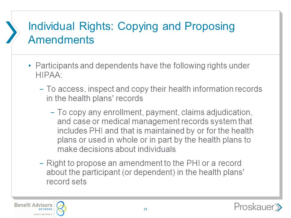 31 Individual Rights: Copying and Proposing Amendments Participants and dependents have the following rights under HIPAA: ­ To access, inspect and copy their health information records in the health plans records ­ To copy any enrollment, payment, claims adjudication, and case or medical management records system that includes PHI and that is maintained by or for the health plans or used in whole or in part by the health plans to make decisions about individuals ­ Right to propose an amendment to the PHI or a record about the participant (or dependent) in the health plans record sets