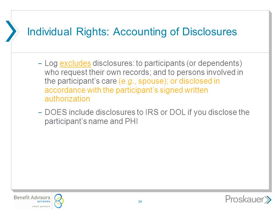 34 Individual Rights: Accounting of Disclosures ­ Log excludes disclosures: to participants (or dependents) who request their own records; and to persons involved in the participant's care (e.g., spouse); or disclosed in accordance with the participant's signed written authorization ­ DOES include disclosures to IRS or DOL if you disclose the participant's name and PHI
