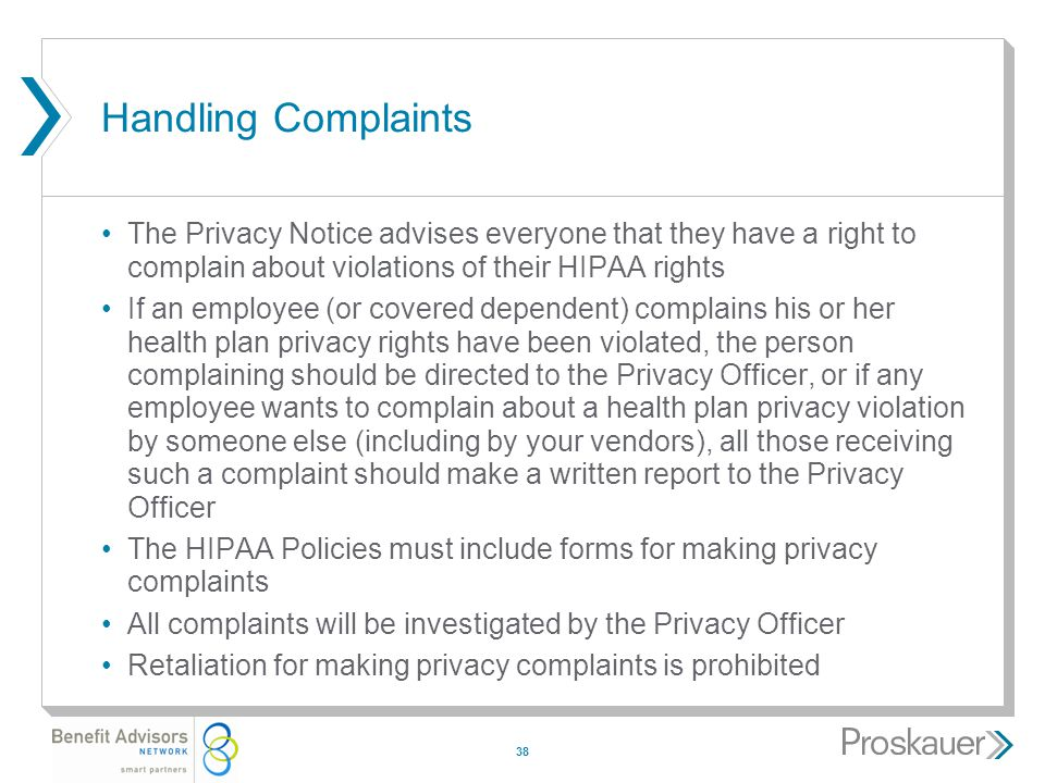 38 Handling Complaints The Privacy Notice advises everyone that they have a right to complain about violations of their HIPAA rights If an employee (or covered dependent) complains his or her health plan privacy rights have been violated, the person complaining should be directed to the Privacy Officer, or if any employee wants to complain about a health plan privacy violation by someone else (including by your vendors), all those receiving such a complaint should make a written report to the Privacy Officer The HIPAA Policies must include forms for making privacy complaints All complaints will be investigated by the Privacy Officer Retaliation for making privacy complaints is prohibited