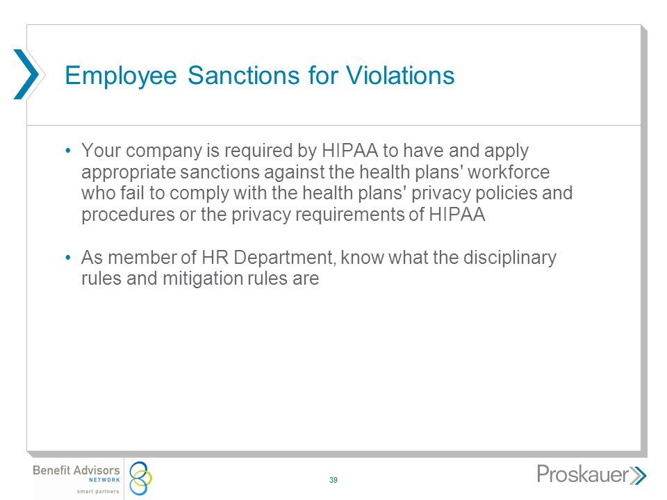 39 Employee Sanctions for Violations Your company is required by HIPAA to have and apply appropriate sanctions against the health plans workforce who fail to comply with the health plans privacy policies and procedures or the privacy requirements of HIPAA As member of HR Department, know what the disciplinary rules and mitigation rules are