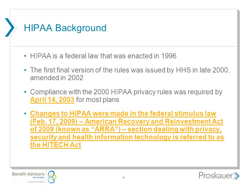 4 HIPAA Background HIPAA is a federal law that was enacted in 1996 The first final version of the rules was issued by HHS in late 2000, amended in 2002 Compliance with the 2000 HIPAA privacy rules was required by April 14, 2003 for most plans Changes to HIPAA were made in the federal stimulus law (Feb.
