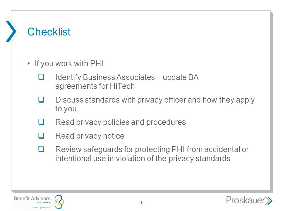 41 Checklist If you work with PHI:  Identify Business Associates—update BA agreements for HiTech  Discuss standards with privacy officer and how they apply to you  Read privacy policies and procedures  Read privacy notice  Review safeguards for protecting PHI from accidental or intentional use in violation of the privacy standards