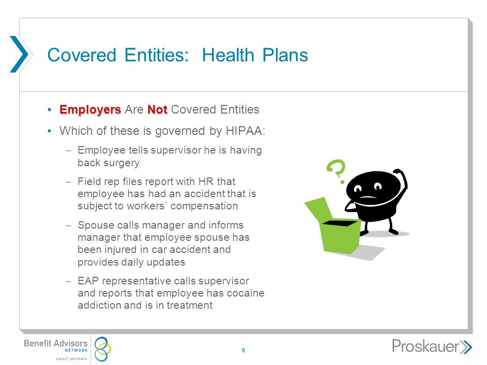 8 Covered Entities: Health Plans EmployersNotEmployers Are Not Covered Entities Which of these is governed by HIPAA: ­ Employee tells supervisor he is having back surgery ­ Field rep files report with HR that employee has had an accident that is subject to workers' compensation ­ Spouse calls manager and informs manager that employee spouse has been injured in car accident and provides daily updates ­ EAP representative calls supervisor and reports that employee has cocaine addiction and is in treatment