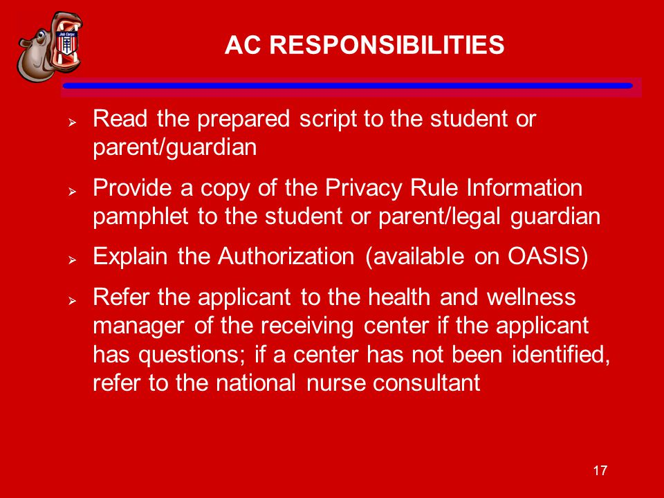 17 AC RESPONSIBILITIES  Read the prepared script to the student or parent/guardian  Provide a copy of the Privacy Rule Information pamphlet to the student or parent/legal guardian  Explain the Authorization (available on OASIS)  Refer the applicant to the health and wellness manager of the receiving center if the applicant has questions; if a center has not been identified, refer to the national nurse consultant