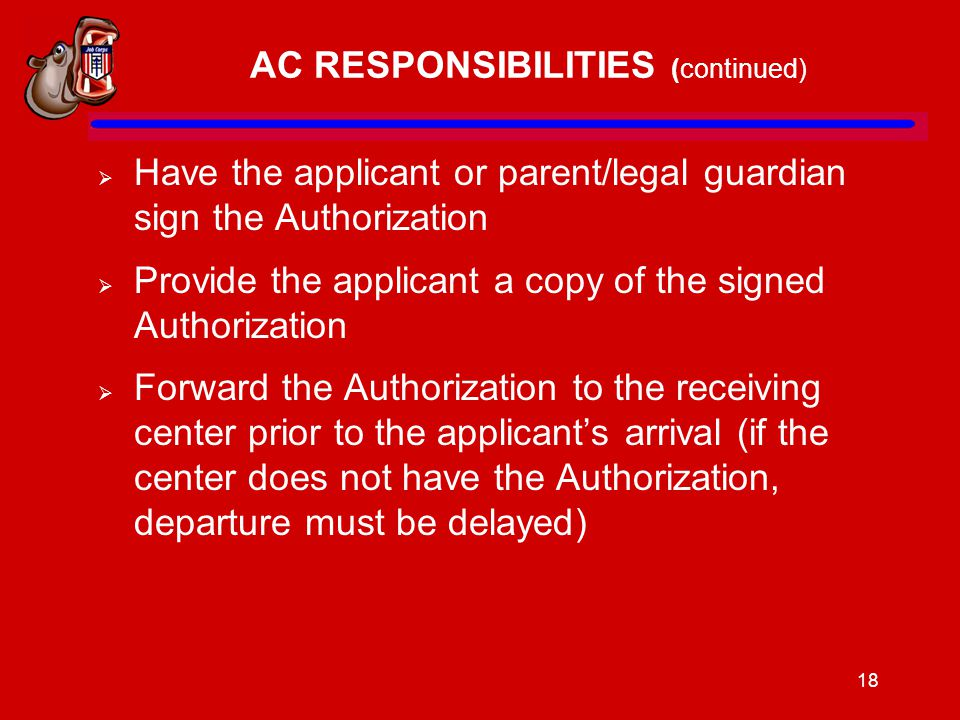 18 AC RESPONSIBILITIES (continued)  Have the applicant or parent/legal guardian sign the Authorization  Provide the applicant a copy of the signed Authorization  Forward the Authorization to the receiving center prior to the applicant's arrival (if the center does not have the Authorization, departure must be delayed)