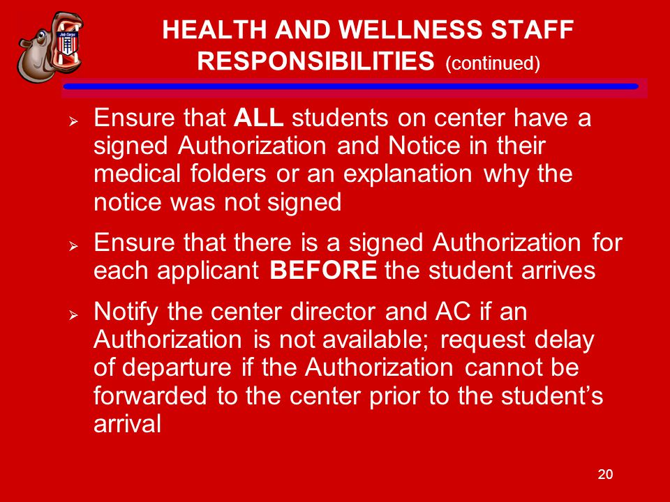20 HEALTH AND WELLNESS STAFF RESPONSIBILITIES (continued)  Ensure that ALL students on center have a signed Authorization and Notice in their medical folders or an explanation why the notice was not signed  Ensure that there is a signed Authorization for each applicant BEFORE the student arrives  Notify the center director and AC if an Authorization is not available; request delay of departure if the Authorization cannot be forwarded to the center prior to the student's arrival