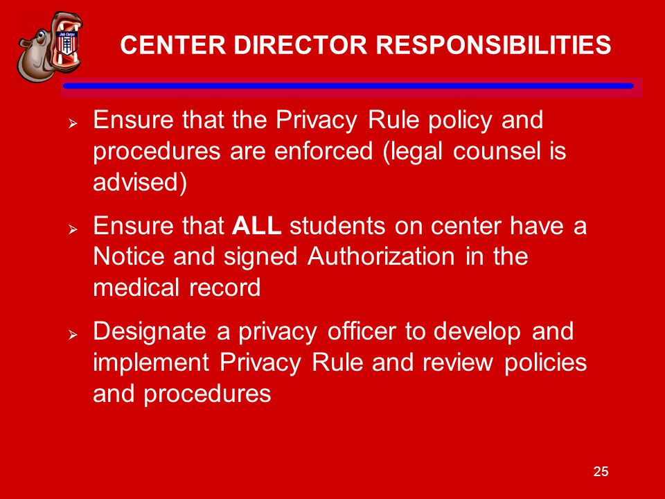 25 CENTER DIRECTOR RESPONSIBILITIES  Ensure that the Privacy Rule policy and procedures are enforced (legal counsel is advised)  Ensure that ALL students on center have a Notice and signed Authorization in the medical record  Designate a privacy officer to develop and implement Privacy Rule and review policies and procedures