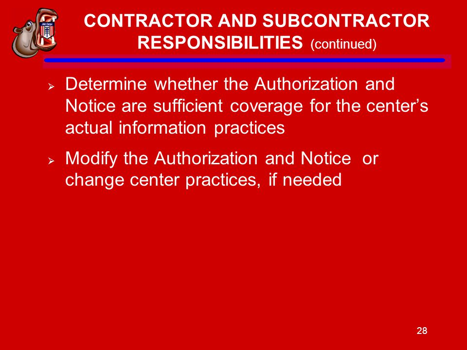 28 CONTRACTOR AND SUBCONTRACTOR RESPONSIBILITIES (continued)  Determine whether the Authorization and Notice are sufficient coverage for the center's actual information practices  Modify the Authorization and Notice or change center practices, if needed