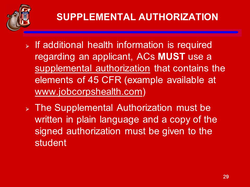 29 SUPPLEMENTAL AUTHORIZATION  If additional health information is required regarding an applicant, ACs MUST use a supplemental authorization that contains the elements of 45 CFR (example available at www.jobcorpshealth.com) www.jobcorpshealth.com  The Supplemental Authorization must be written in plain language and a copy of the signed authorization must be given to the student