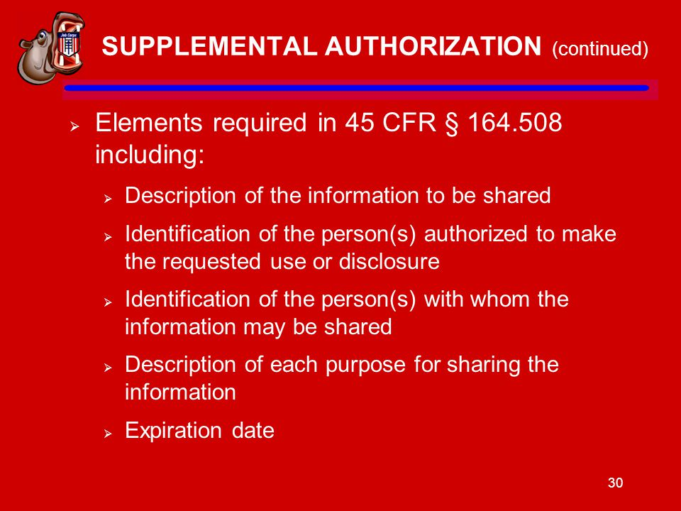 30 SUPPLEMENTAL AUTHORIZATION (continued)  Elements required in 45 CFR § 164.508 including:  Description of the information to be shared  Identification of the person(s) authorized to make the requested use or disclosure  Identification of the person(s) with whom the information may be shared  Description of each purpose for sharing the information  Expiration date