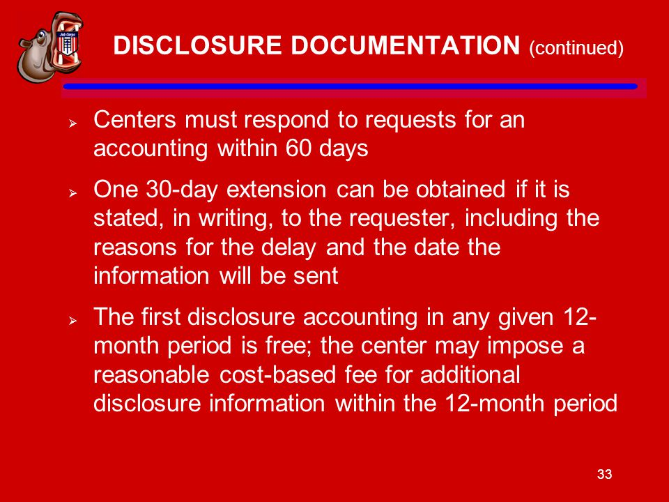 33 DISCLOSURE DOCUMENTATION (continued)  Centers must respond to requests for an accounting within 60 days  One 30-day extension can be obtained if it is stated, in writing, to the requester, including the reasons for the delay and the date the information will be sent  The first disclosure accounting in any given 12- month period is free; the center may impose a reasonable cost-based fee for additional disclosure information within the 12-month period