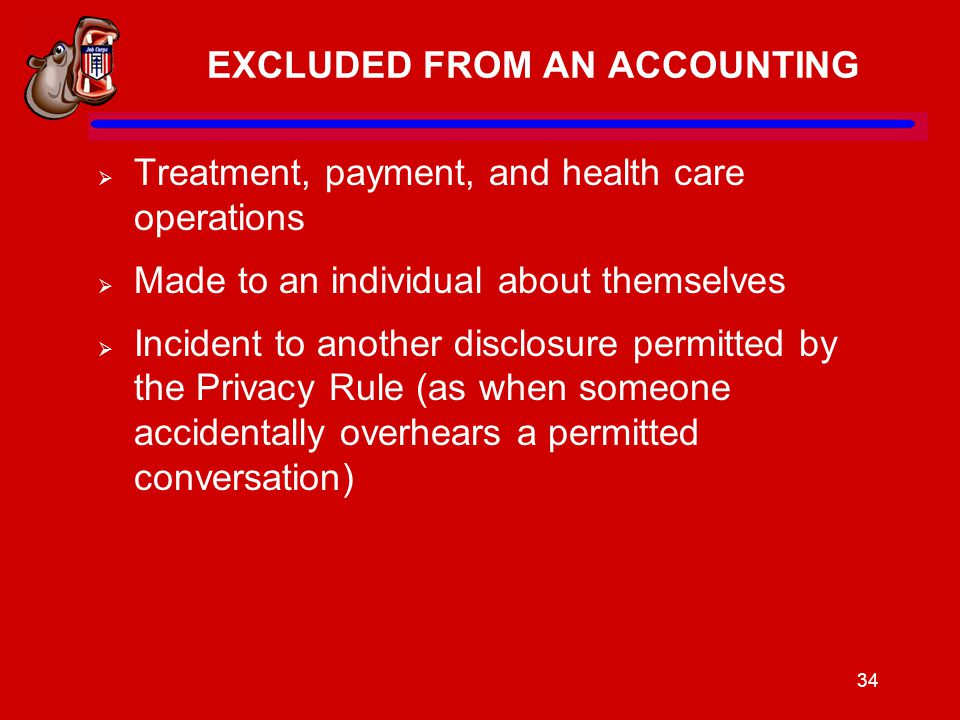 34 EXCLUDED FROM AN ACCOUNTING  Treatment, payment, and health care operations  Made to an individual about themselves  Incident to another disclosure permitted by the Privacy Rule (as when someone accidentally overhears a permitted conversation)
