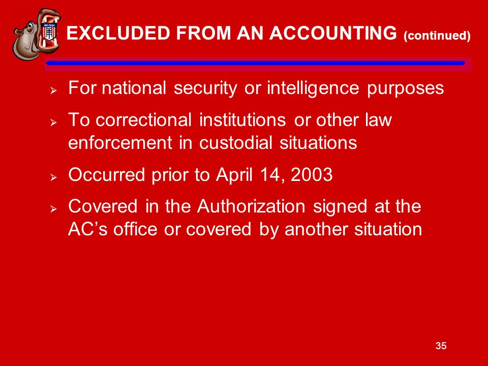 35 EXCLUDED FROM AN ACCOUNTING (continued)  For national security or intelligence purposes  To correctional institutions or other law enforcement in custodial situations  Occurred prior to April 14, 2003  Covered in the Authorization signed at the AC's office or covered by another situation
