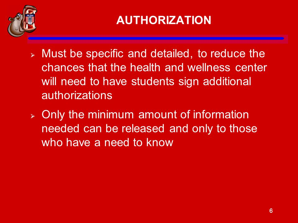 6 AUTHORIZATION  Must be specific and detailed, to reduce the chances that the health and wellness center will need to have students sign additional authorizations  Only the minimum amount of information needed can be released and only to those who have a need to know