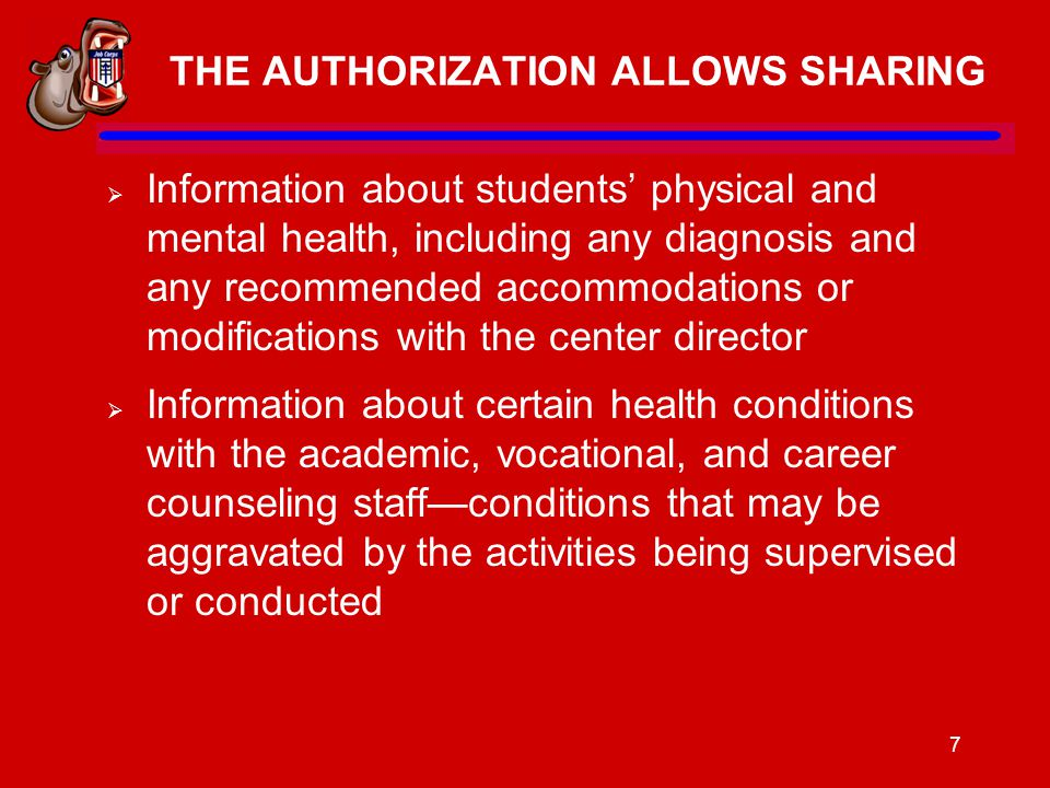7 THE AUTHORIZATION ALLOWS SHARING  Information about students' physical and mental health, including any diagnosis and any recommended accommodations or modifications with the center director  Information about certain health conditions with the academic, vocational, and career counseling staff—conditions that may be aggravated by the activities being supervised or conducted