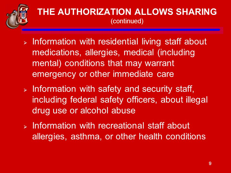 9 THE AUTHORIZATION ALLOWS SHARING (continued)  Information with residential living staff about medications, allergies, medical (including mental) conditions that may warrant emergency or other immediate care  Information with safety and security staff, including federal safety officers, about illegal drug use or alcohol abuse  Information with recreational staff about allergies, asthma, or other health conditions