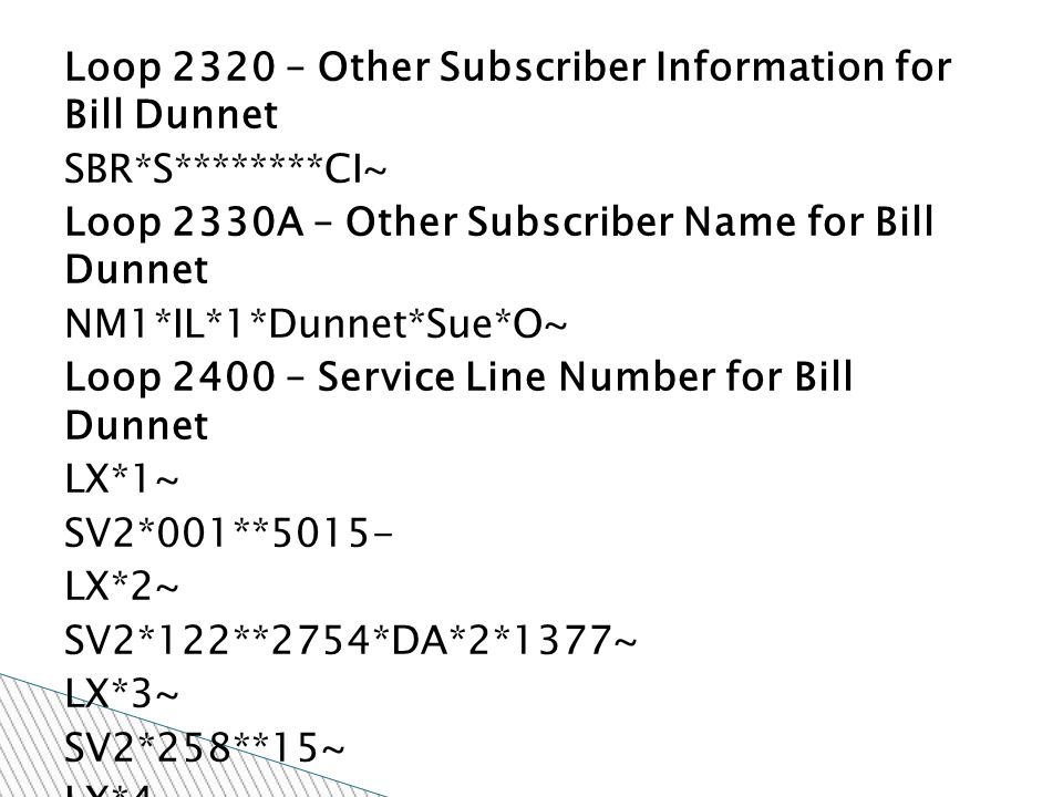 Loop 2320 – Other Subscriber Information for Bill Dunnet SBR*S********CI~ Loop 2330A – Other Subscriber Name for Bill Dunnet NM1*IL*1*Dunnet*Sue*O~ Loop 2400 – Service Line Number for Bill Dunnet LX*1~ SV2*001**5015- LX*2~ SV2*122**2754*DA*2*1377~ LX*3~ SV2*258**15~ LX*4~ SV2*259**68~ LX*5~ SV2*279**59~ LX*6~ SV2*305**38~ LX*7~ SV2*309**39~ LX*8~ SV2*729**2034~ LX*9~ SV2*999**8~ TRAILER SE*91*987654~