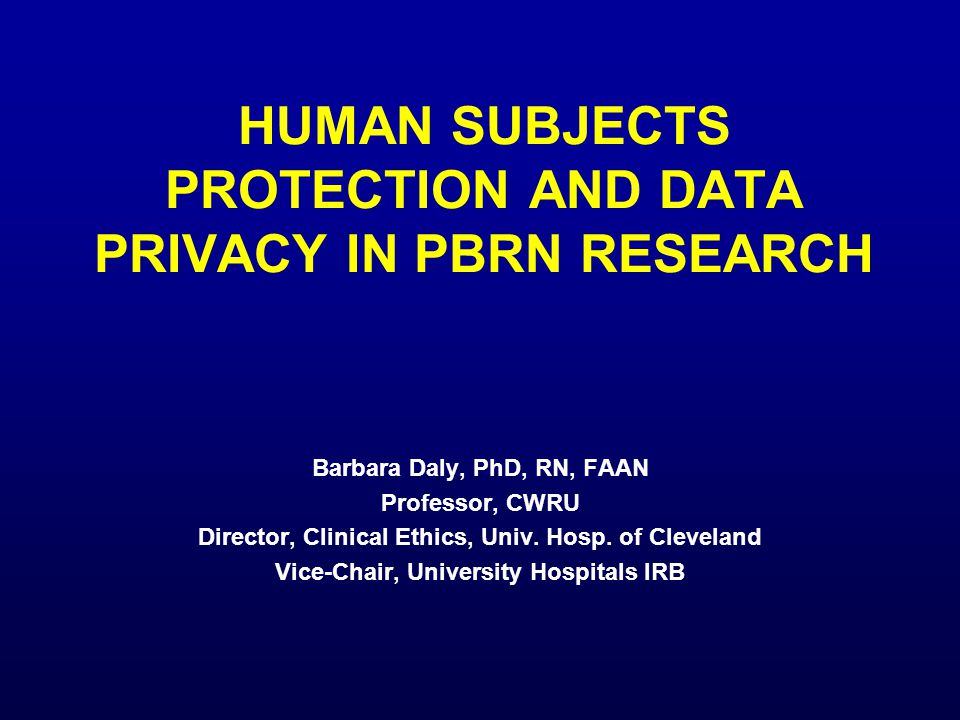 HUMAN SUBJECTS PROTECTION AND DATA PRIVACY IN PBRN RESEARCH Barbara Daly, PhD, RN, FAAN Professor, CWRU Director, Clinical Ethics, Univ. Hosp. of Clev