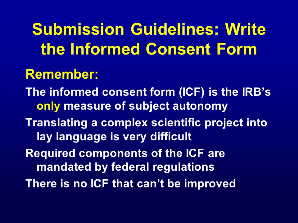 Submission Guidelines: Write the Informed Consent Form Remember: The informed consent form (ICF) is the IRB's only measure of subject autonomy Transla