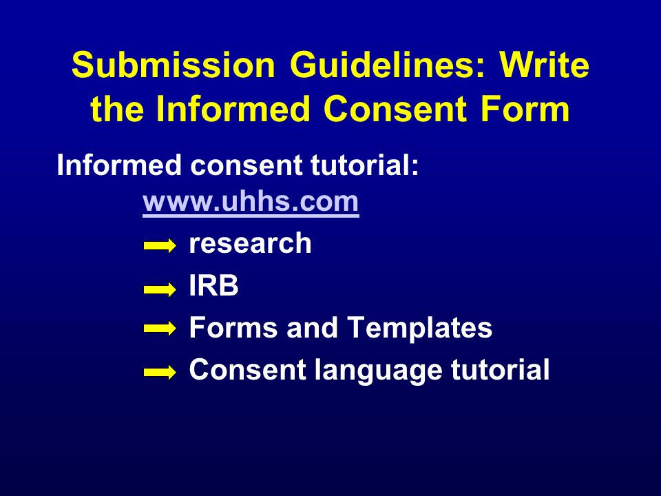 Submission Guidelines: Write the Informed Consent Form Informed consent tutorial: www.uhhs.com www.uhhs.com research IRB Forms and Templates Consent language tutorial