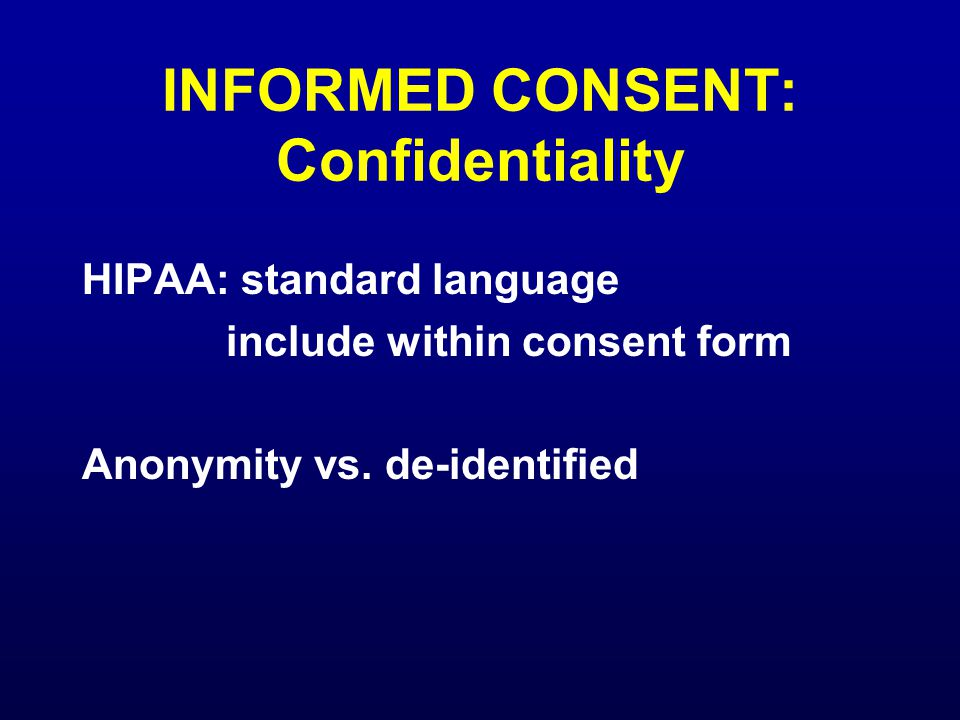 INFORMED CONSENT: Confidentiality HIPAA: standard language include within consent form Anonymity vs.