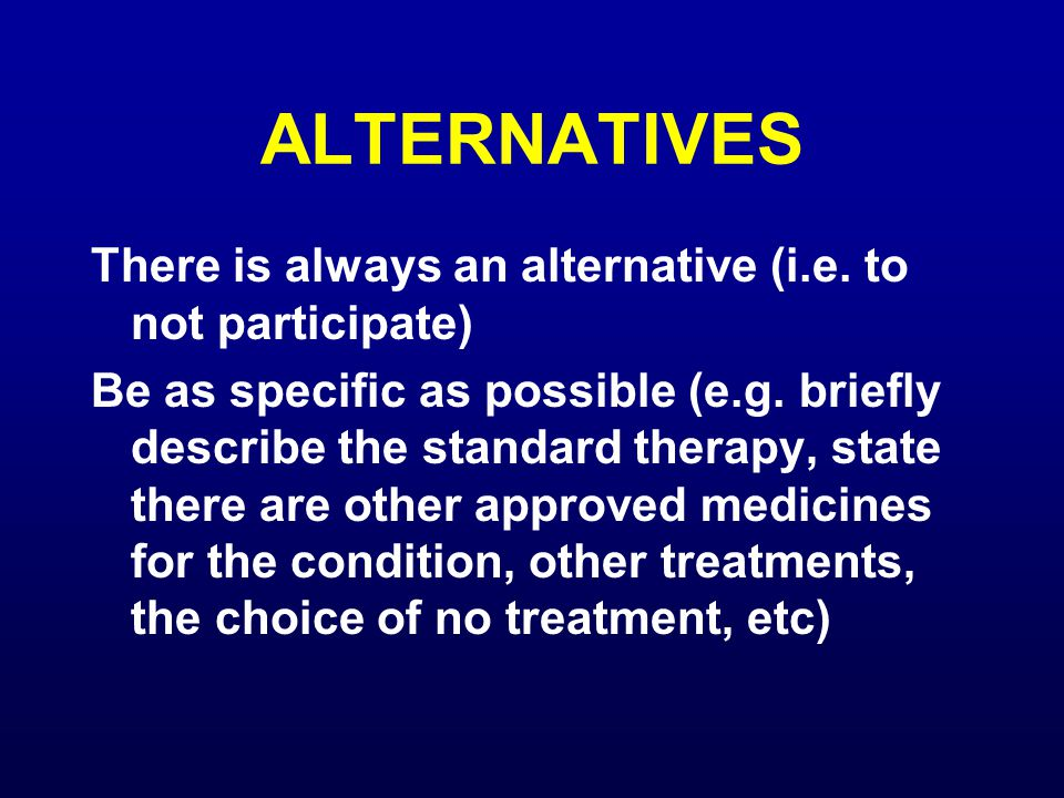 ALTERNATIVES There is always an alternative (i.e. to not participate) Be as specific as possible (e.g. briefly describe the standard therapy, state th