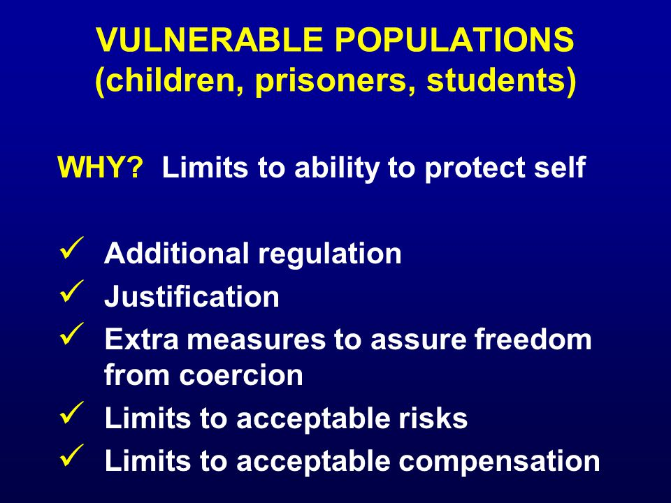 VULNERABLE POPULATIONS (children, prisoners, students) WHY? Limits to ability to protect self Additional regulation Justification Extra measures to as