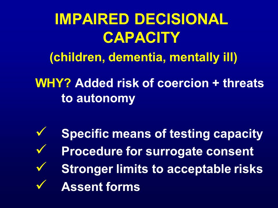 IMPAIRED DECISIONAL CAPACITY (children, dementia, mentally ill) WHY? Added risk of coercion + threats to autonomy Specific means of testing capacity P