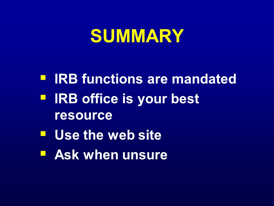 SUMMARY  IRB functions are mandated  IRB office is your best resource  Use the web site  Ask when unsure