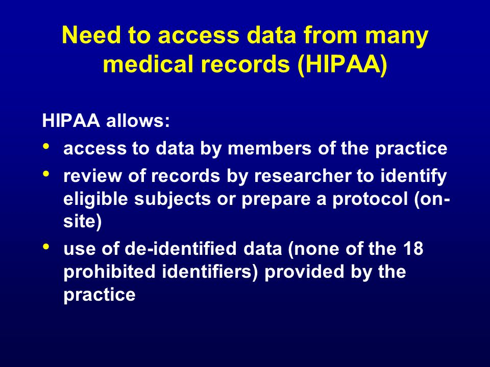 Need to access data from many medical records (HIPAA) HIPAA allows: access to data by members of the practice review of records by researcher to identify eligible subjects or prepare a protocol (on- site) use of de-identified data (none of the 18 prohibited identifiers) provided by the practice