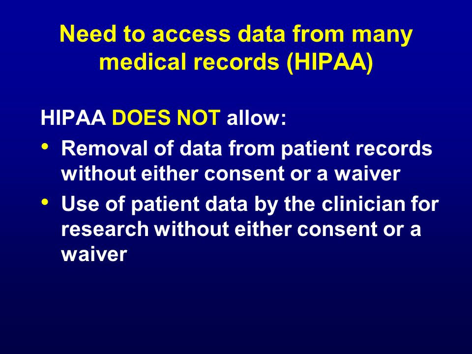 Need to access data from many medical records (HIPAA) HIPAA DOES NOT allow: Removal of data from patient records without either consent or a waiver Use of patient data by the clinician for research without either consent or a waiver