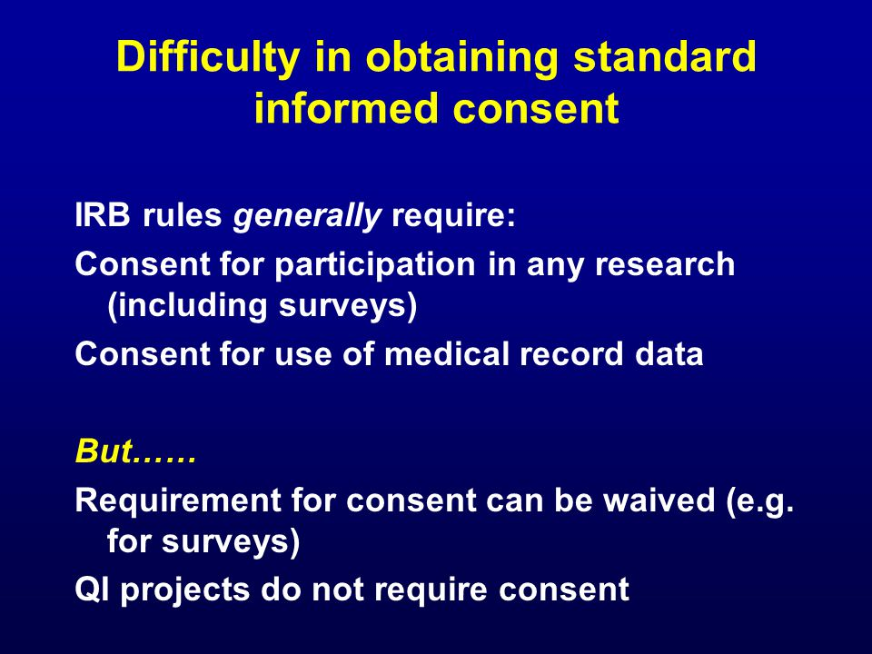 Difficulty in obtaining standard informed consent IRB rules generally require: Consent for participation in any research (including surveys) Consent for use of medical record data But…… Requirement for consent can be waived (e.g.
