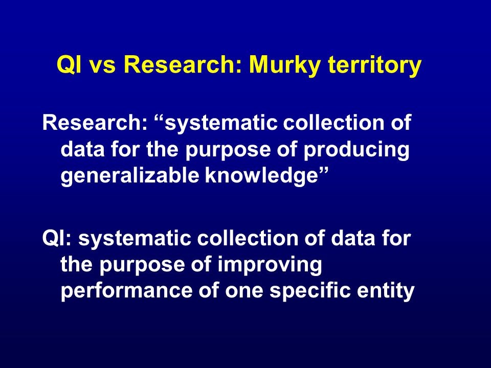 QI vs Research: Murky territory Research: systematic collection of data for the purpose of producing generalizable knowledge QI: systematic collection of data for the purpose of improving performance of one specific entity